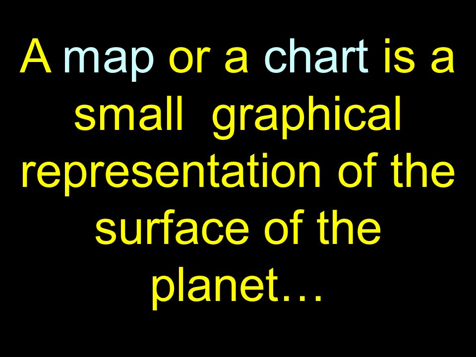 24 A map or a chart is a small graphical representation of the surface of the planet…