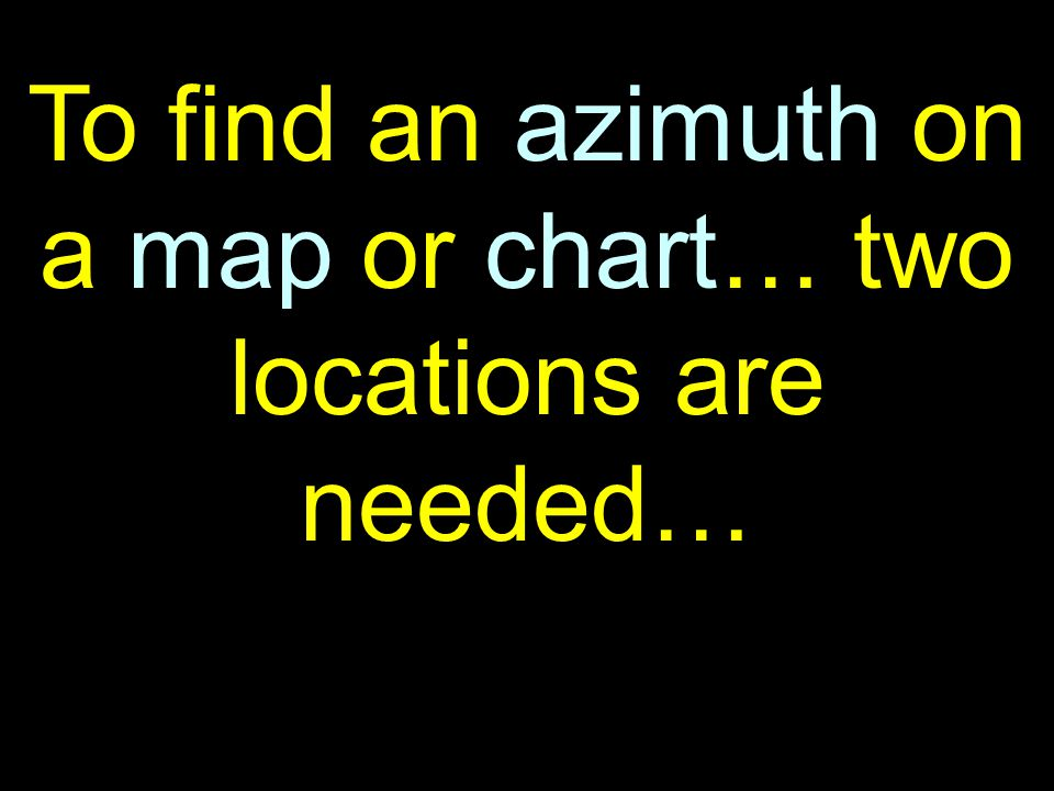 27 To find an azimuth on a map or chart… two locations are needed…