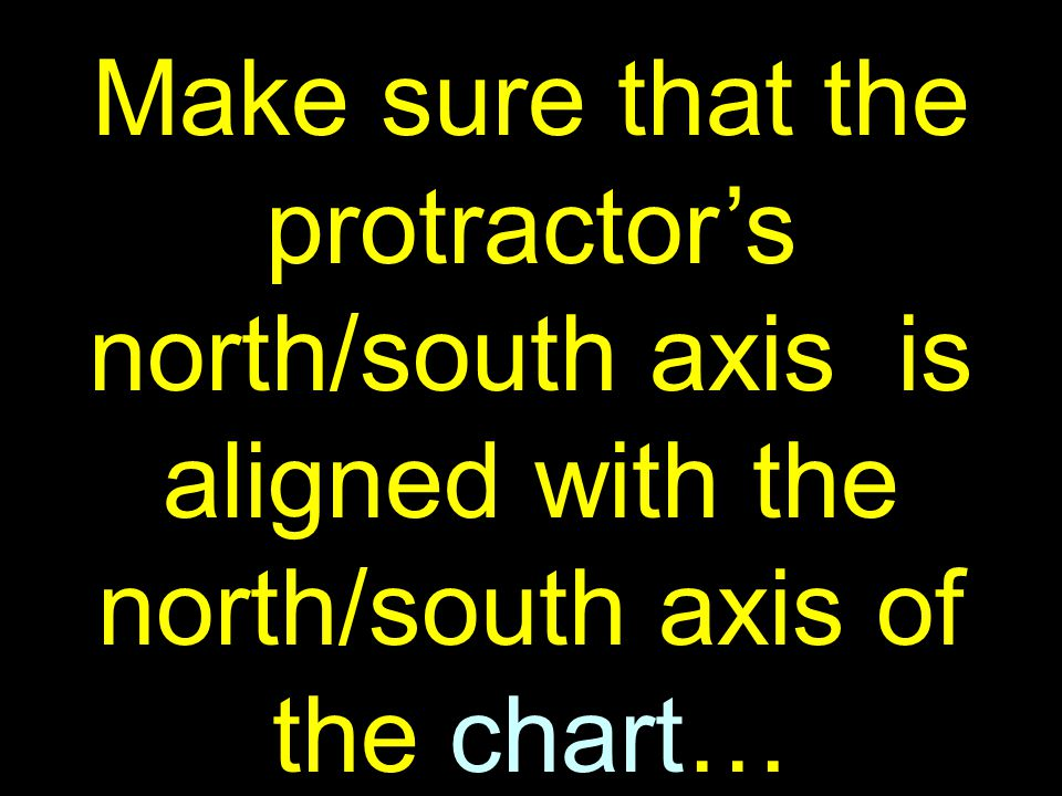 36 Make sure that the protractor's north/south axis is aligned with the north/south axis of the chart…