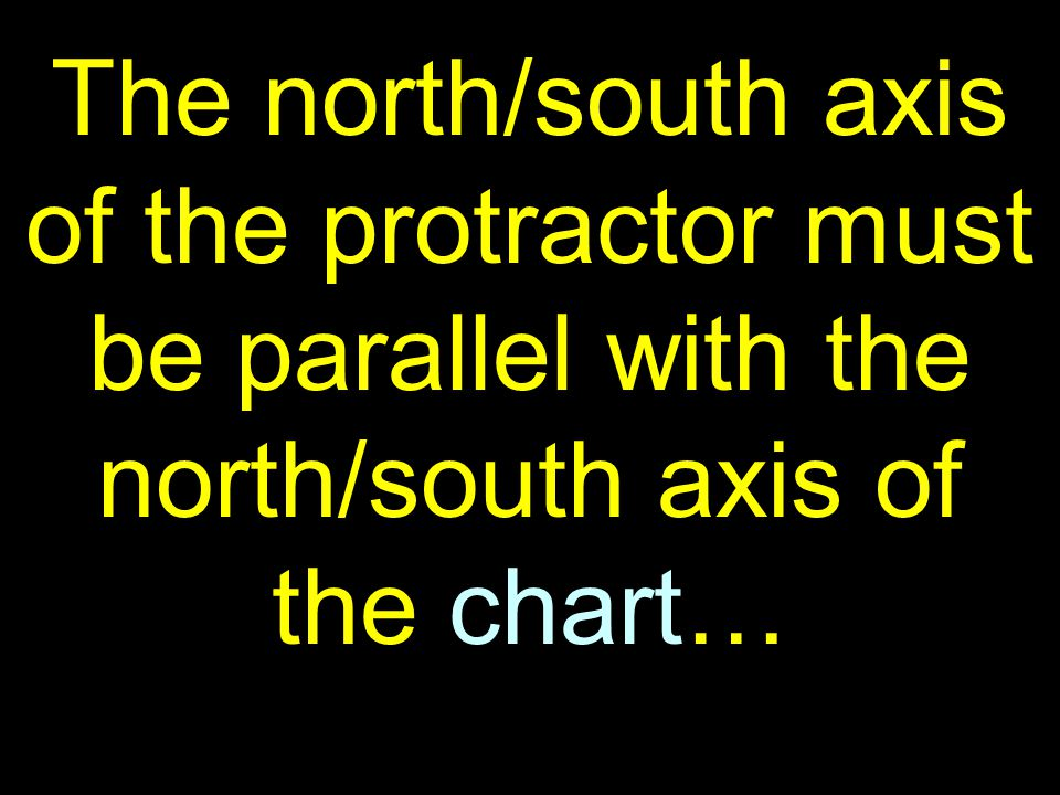 38 The north/south axis of the protractor must be parallel with the north/south axis of the chart…