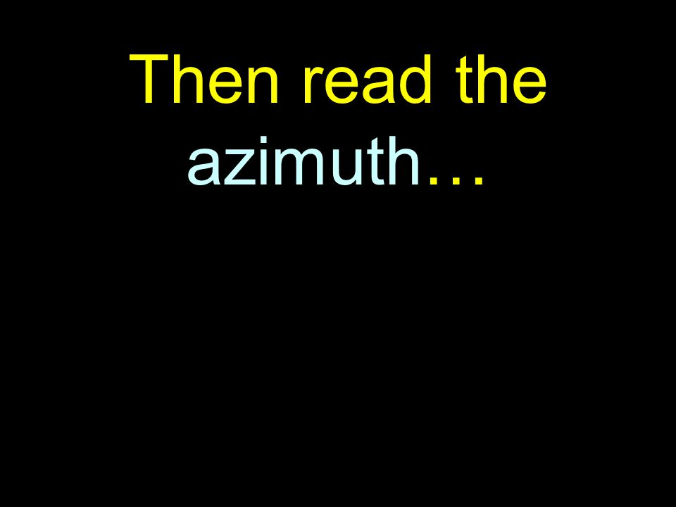 39 Then read the azimuth…