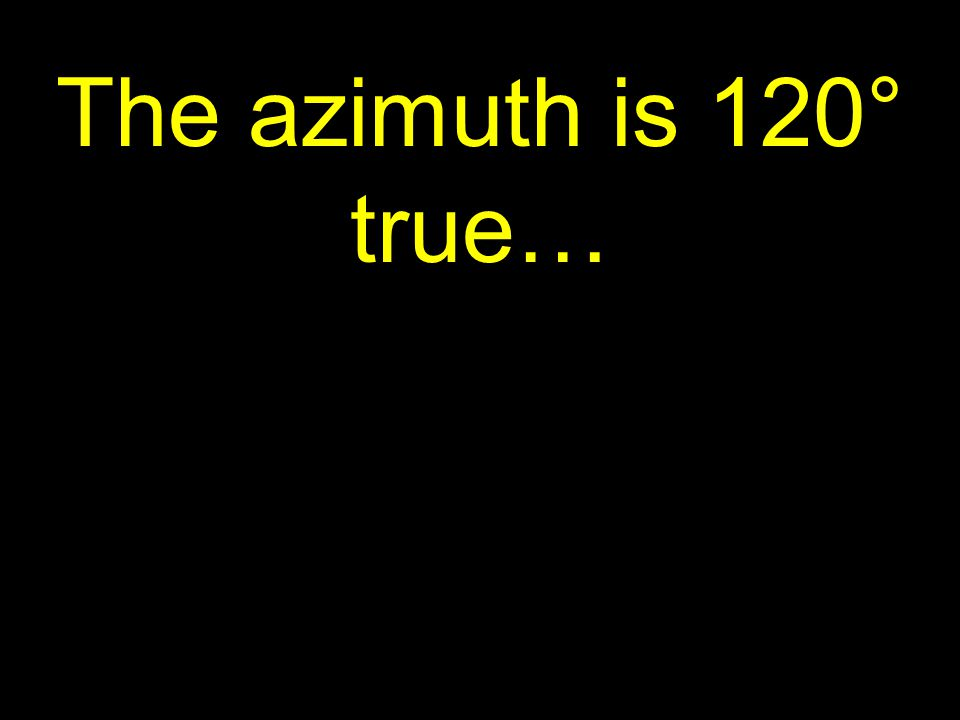 41 The azimuth is 120° true…