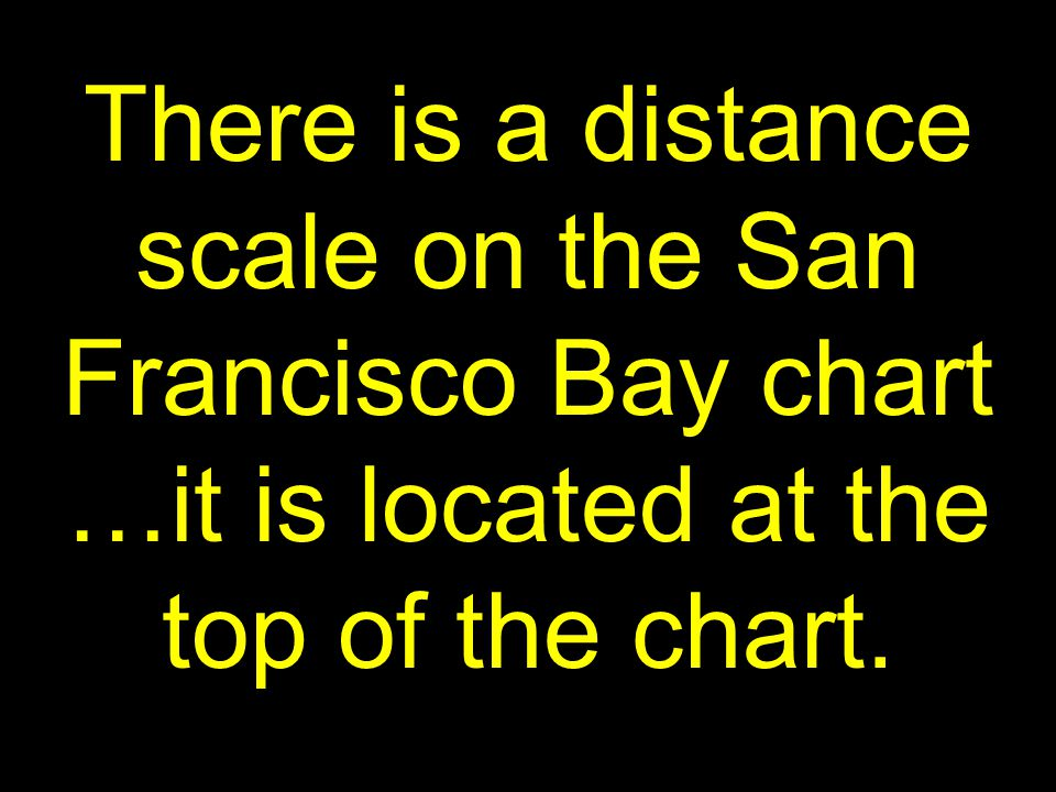 43 There is a distance scale on the San Francisco Bay chart …it is located at the top of the chart.