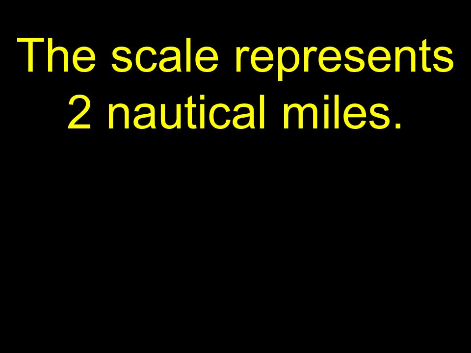 45 The scale represents 2 nautical miles.