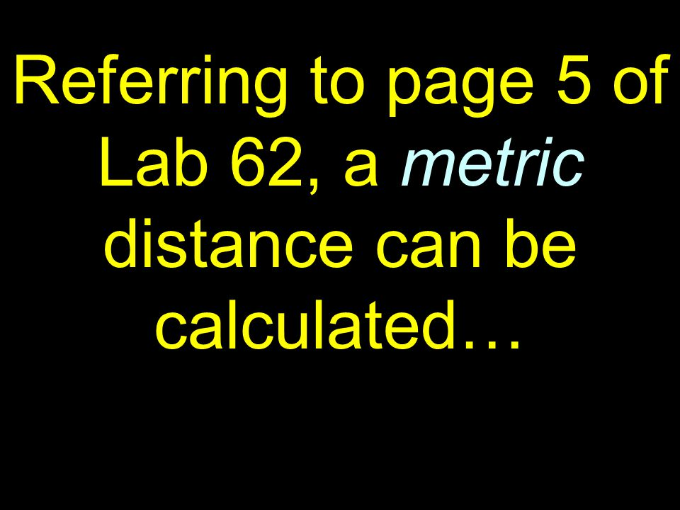 58 Referring to page 5 of Lab 62, a metric distance can be calculated…