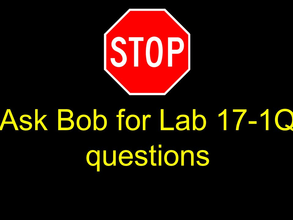 60 Ask Bob for Lab 17-1Q questions