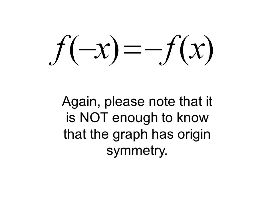 Again, please note that it is NOT enough to know that the graph has origin symmetry.