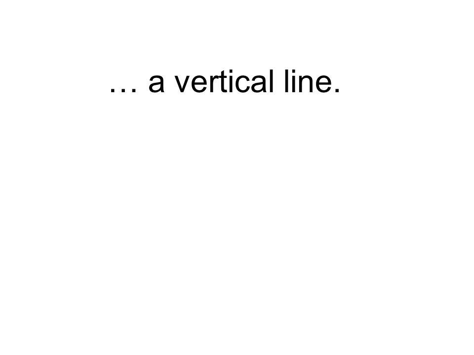 … a vertical line.