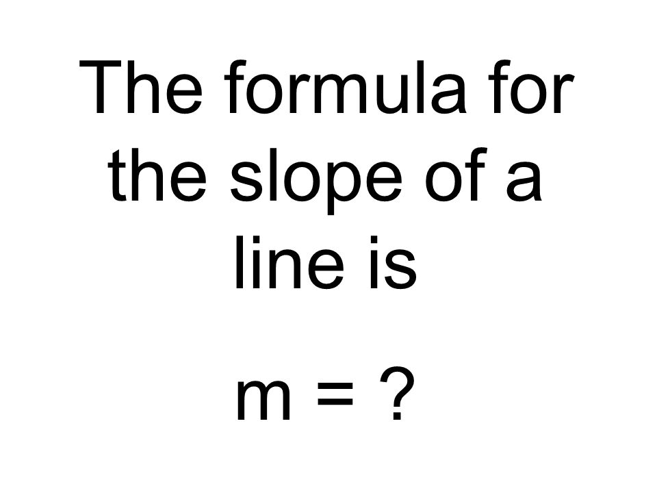 The formula for the slope of a line is m =