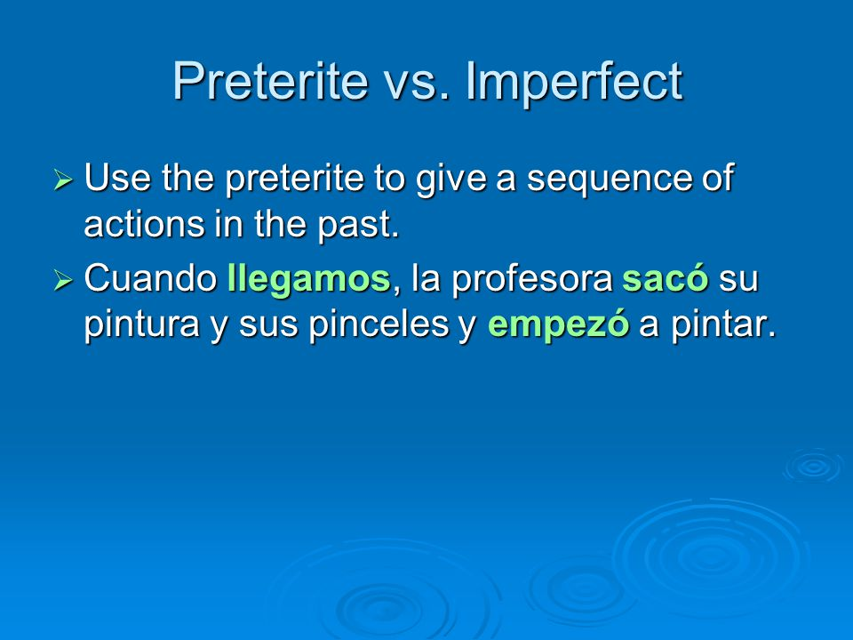 Preterite vs.Imperfect  Use the preterite to give a sequence of actions in the past.