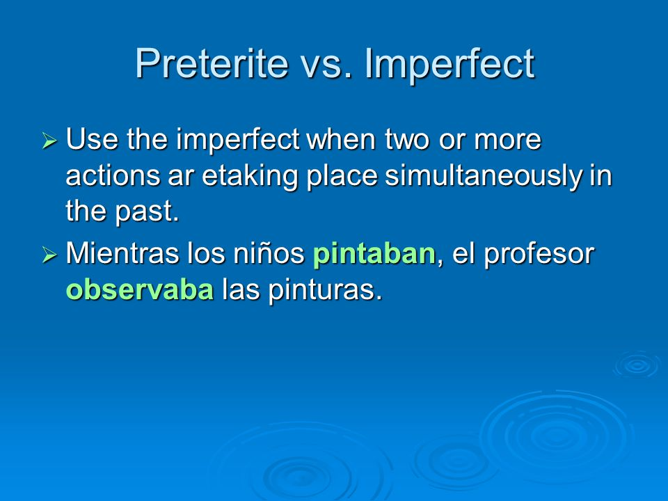 Preterite vs. Imperfect  Use the imperfect when two or more actions ar etaking place simultaneously in the past.  Mientras los niños pintaban, el pr