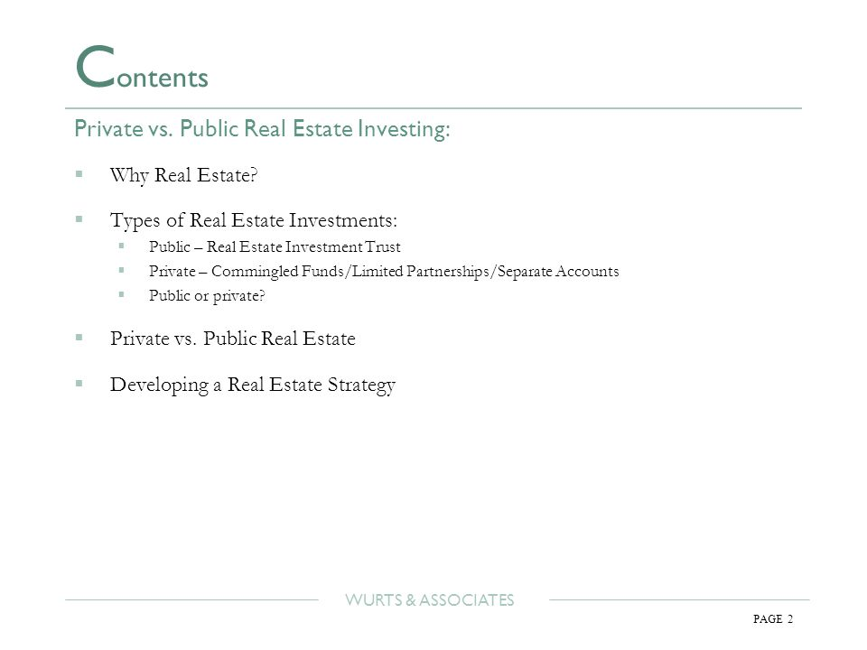WURTS & ASSOCIATES PAGE 2 C ontents Private vs. Public Real Estate Investing:  Why Real Estate.
