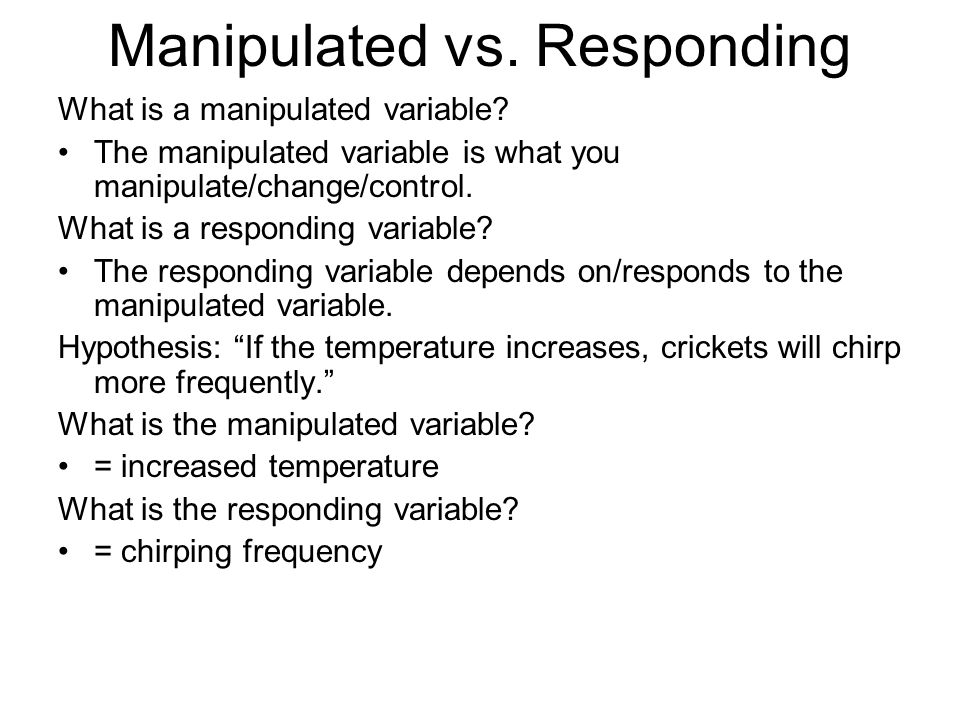 Manipulated vs. Responding What is a manipulated variable? The manipulated variable is what you manipulate/change/control. What is a responding variab