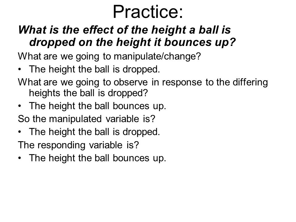 Practice: What is the effect of the height a ball is dropped on the height it bounces up? What are we going to manipulate/change? The height the ball