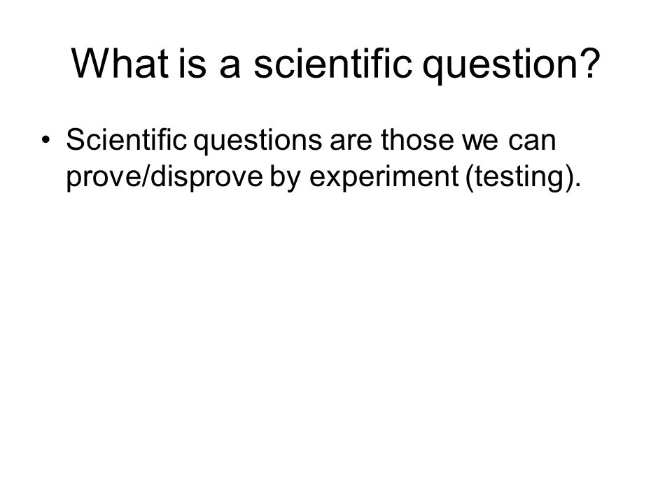 What is a scientific question? Scientific questions are those we can prove/disprove by experiment (testing).