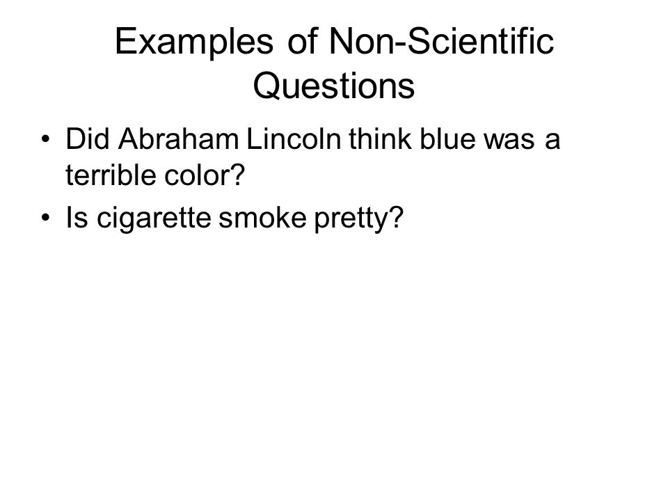 Examples of Non-Scientific Questions Did Abraham Lincoln think blue was a terrible color? Is cigarette smoke pretty?