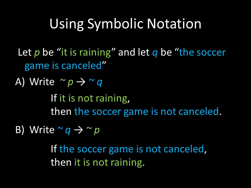 Using Symbolic Notation Let p be it is raining and let q be the soccer game is canceled A)Write ~ p → ~ q B)Write ~ q → ~ p If it is not raining, then the soccer game is not canceled.