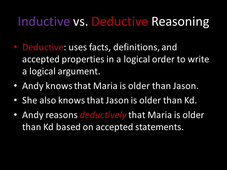 Inductive vs. Deductive Reasoning Deductive: uses facts, definitions, and accepted properties in a logical order to write a logical argument. Andy kno