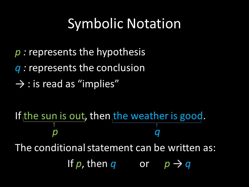 "Symbolic Notation p : represents the hypothesis q : represents the conclusion → : is read as ""implies"" If the sun is out, then the weather is good. p"