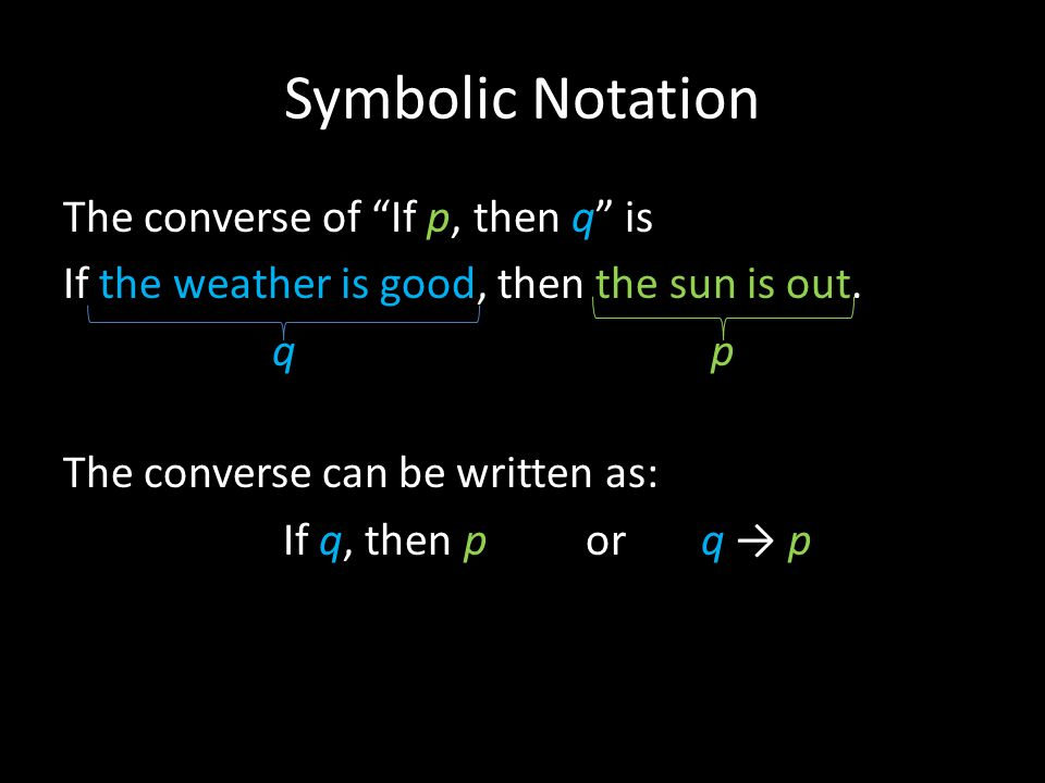 Symbolic Notation The converse of If p, then q is If the weather is good, then the sun is out.