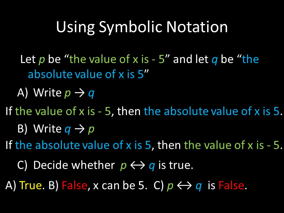 Using Symbolic Notation Let p be the value of x is - 5 and let q be the absolute value of x is 5 A)Write p → q B)Write q → p C)Decide whether p ↔ q is true.