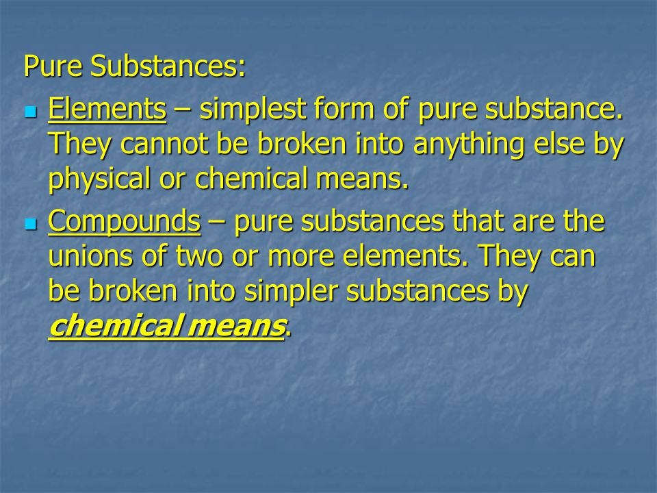 Pure Substances: Elements – simplest form of pure substance. They cannot be broken into anything else by physical or chemical means. Elements – simple