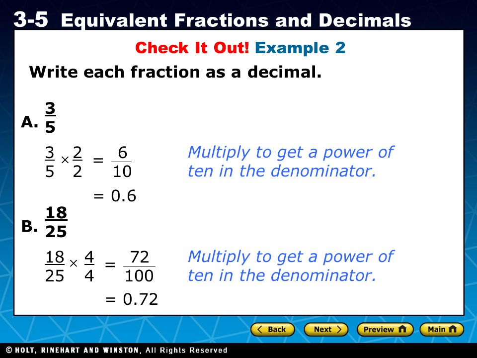 Holt CA Course 1 3-5 Equivalent Fractions and Decimals Write each fraction as a decimal. Check It Out! Example 2 A. 3535 3535 × 2 = = 0.6 Multiply to