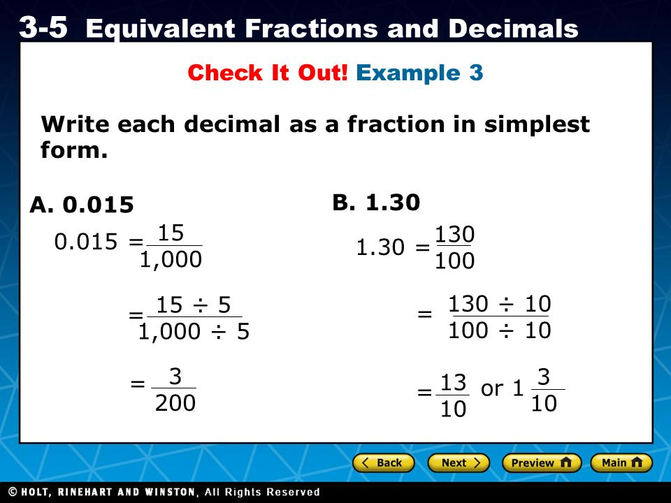 Holt CA Course 1 3-5 Equivalent Fractions and Decimals Check It Out! Example 3 Write each decimal as a fraction in simplest form. A. 0.015 B. 1.30 0.0