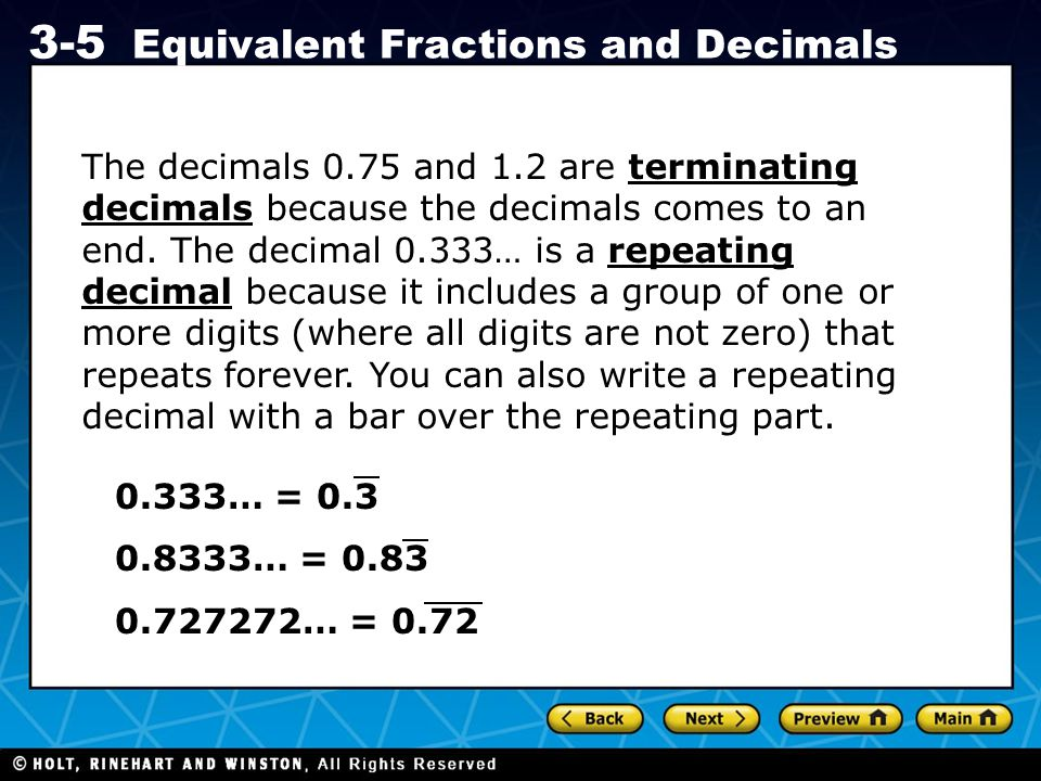 Holt CA Course 1 3-5 Equivalent Fractions and Decimals The decimals 0.75 and 1.2 are terminating decimals because the decimals comes to an end. The de