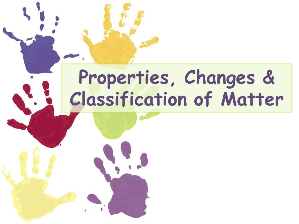 Properties, Changes & Classification of Matter