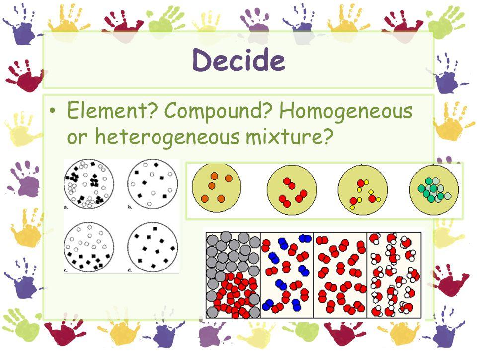 Decide Element? Compound? Homogeneous or heterogeneous mixture?