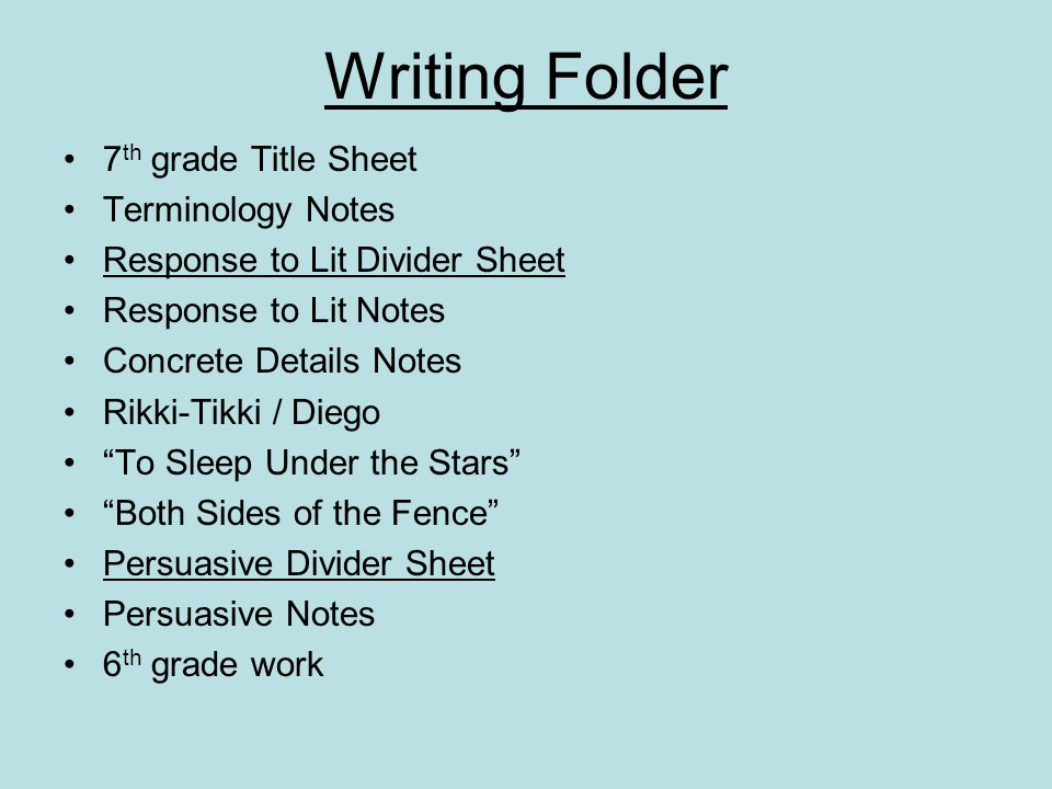 Writing Folder 7 th grade Title Sheet Terminology Notes Response to Lit Divider Sheet Response to Lit Notes Concrete Details Notes Rikki-Tikki / Diego To Sleep Under the Stars Both Sides of the Fence Persuasive Divider Sheet Persuasive Notes 6 th grade work