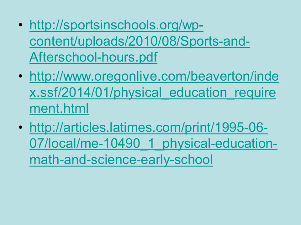 http://sportsinschools.org/wp- content/uploads/2010/08/Sports-and- Afterschool-hours.pdfhttp://sportsinschools.org/wp- content/uploads/2010/08/Sports-and- Afterschool-hours.pdf http://www.oregonlive.com/beaverton/inde x.ssf/2014/01/physical_education_require ment.htmlhttp://www.oregonlive.com/beaverton/inde x.ssf/2014/01/physical_education_require ment.html http://articles.latimes.com/print/1995-06- 07/local/me-10490_1_physical-education- math-and-science-early-schoolhttp://articles.latimes.com/print/1995-06- 07/local/me-10490_1_physical-education- math-and-science-early-school
