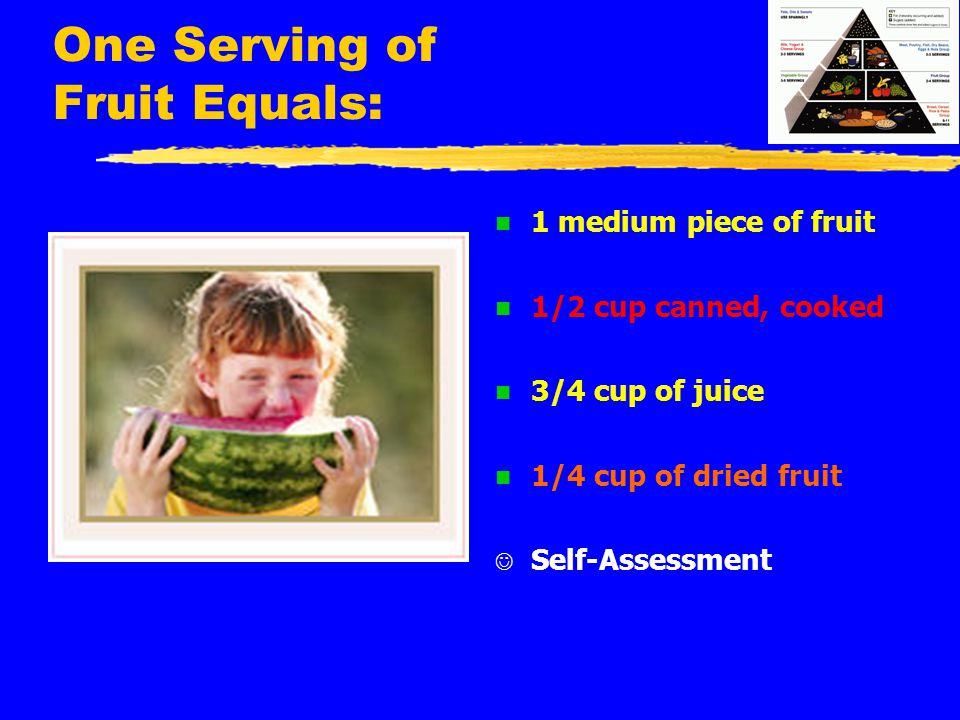 One Serving of Fruit Equals: n 1 medium piece of fruit n 1/2 cup canned, cooked n 3/4 cup of juice n 1/4 cup of dried fruit Self-Assessment