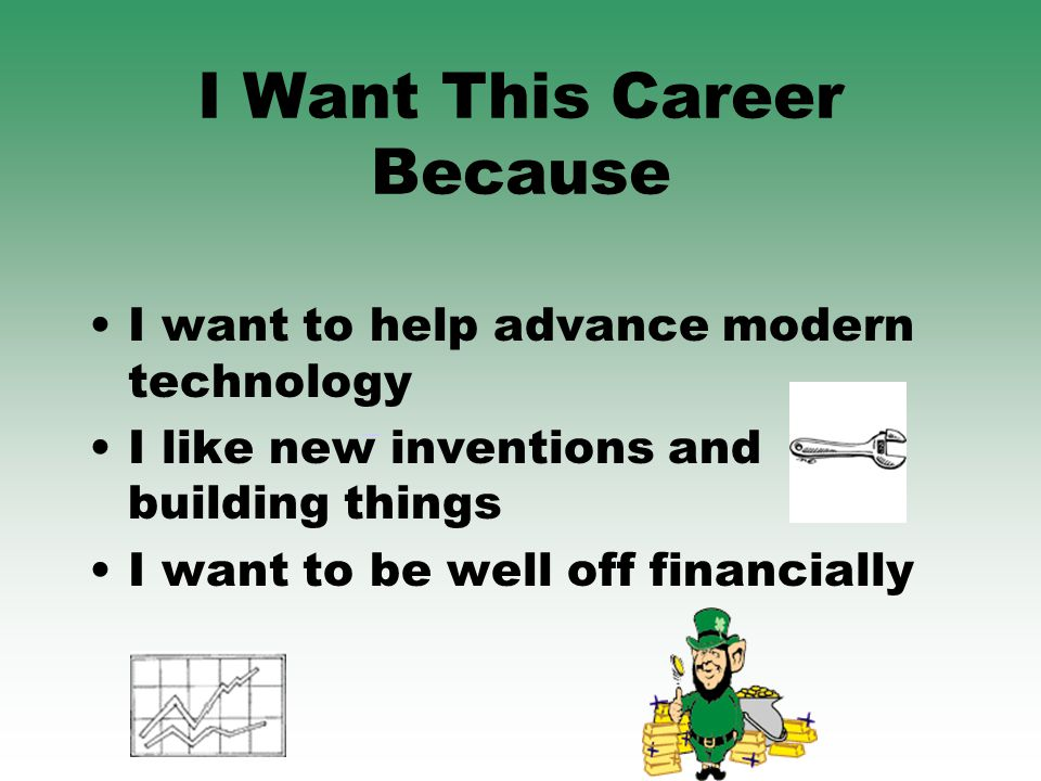 I Want This Career Because I want to help advance modern technology I like new inventions and building things I want to be well off financially