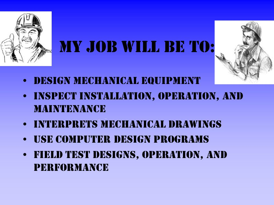 My job will be to: Design mechanical equipment Inspect installation, operation, and maintenance Interprets mechanical drawings Use computer design programs Field test designs, operation, and performance