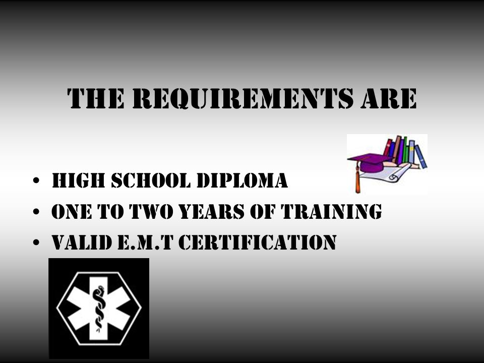 The requirements are High school diploma One to two years of training Valid E.M.T certification