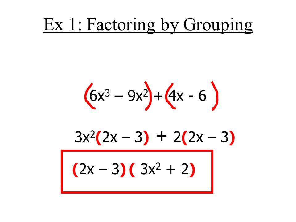 Ex 1: Factoring by Grouping 6x 3 – 9x 2 + 4x - 6 3x 2 (2x – 3) + 2(2x – 3) (2x – 3)( 3x 2 + 2)