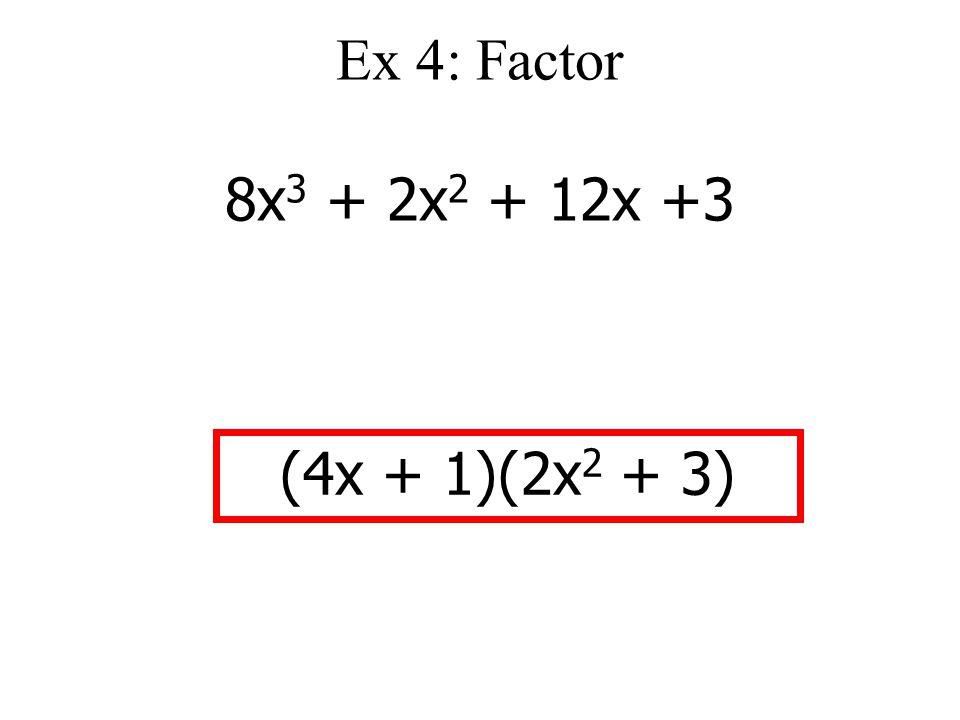 Ex 4: Factor 8x 3 + 2x 2 + 12x +3 (4x + 1)(2x 2 + 3)