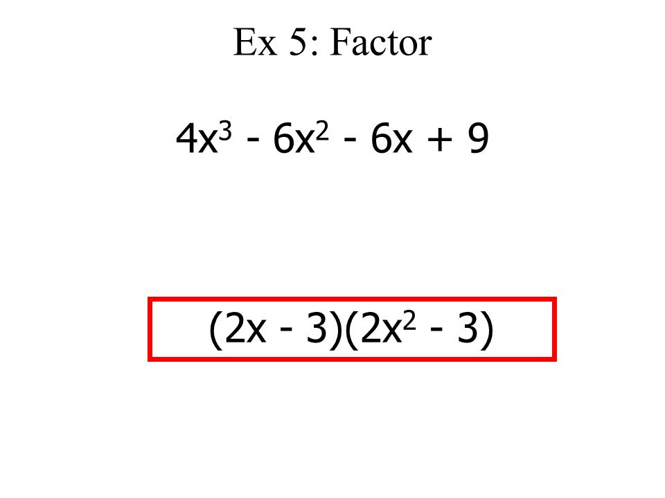 Ex 5: Factor 4x 3 - 6x 2 - 6x + 9 (2x - 3)(2x 2 - 3)