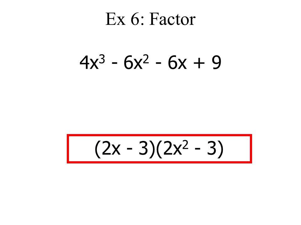 Ex 6: Factor 4x 3 - 6x 2 - 6x + 9 (2x - 3)(2x 2 - 3)