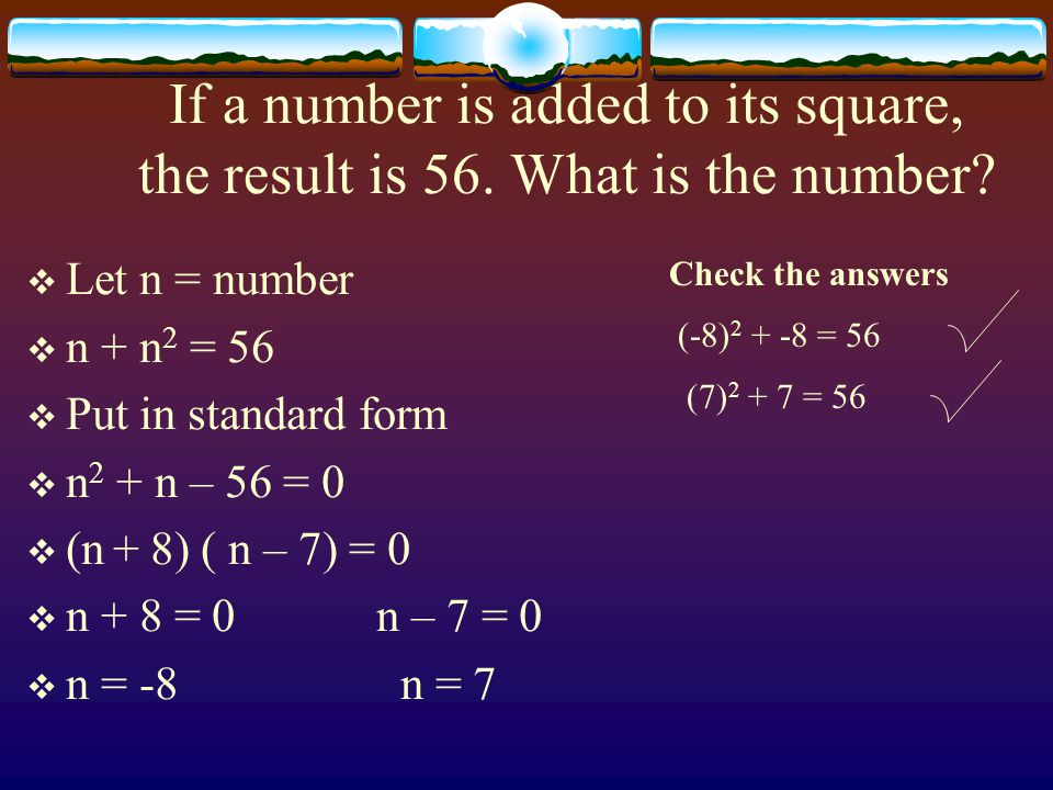If a number is added to its square, the result is 56. What is the number?  Let n = number  n + n 2 = 56  Put in standard form  n 2 + n – 56 = 0 