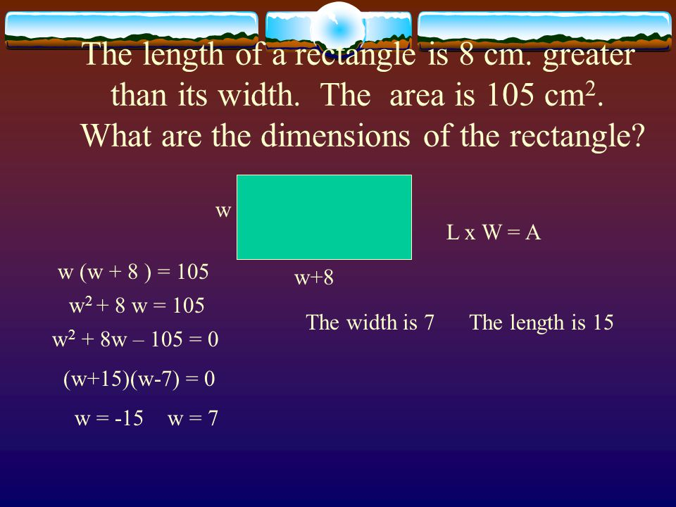 The length of a rectangle is 8 cm. greater than its width. The area is 105 cm 2. What are the dimensions of the rectangle? w w+8 L x W = A w (w + 8 )