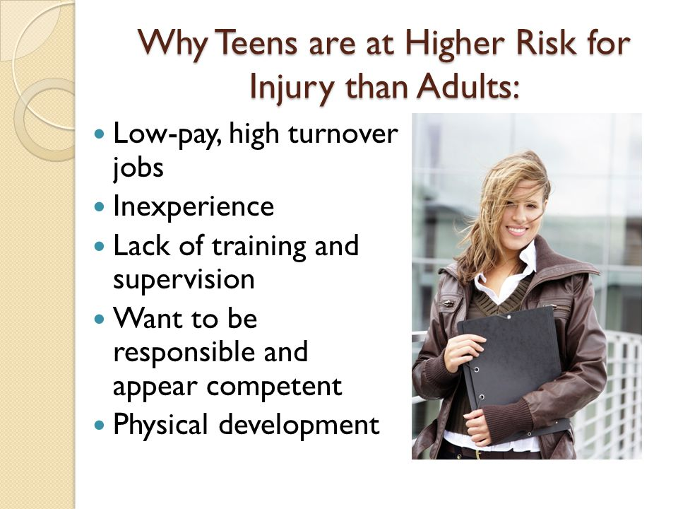 Why Teens are at Higher Risk for Injury than Adults: Low-pay, high turnover jobs Inexperience Lack of training and supervision Want to be responsible and appear competent Physical development