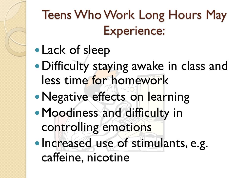 Teens Who Work Long Hours May Experience: Lack of sleep Difficulty staying awake in class and less time for homework Negative effects on learning Moodiness and difficulty in controlling emotions Increased use of stimulants, e.g.