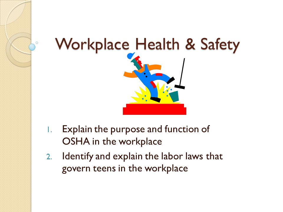 Workplace Health & Safety 1.Explain the purpose and function of OSHA in the workplace 2.