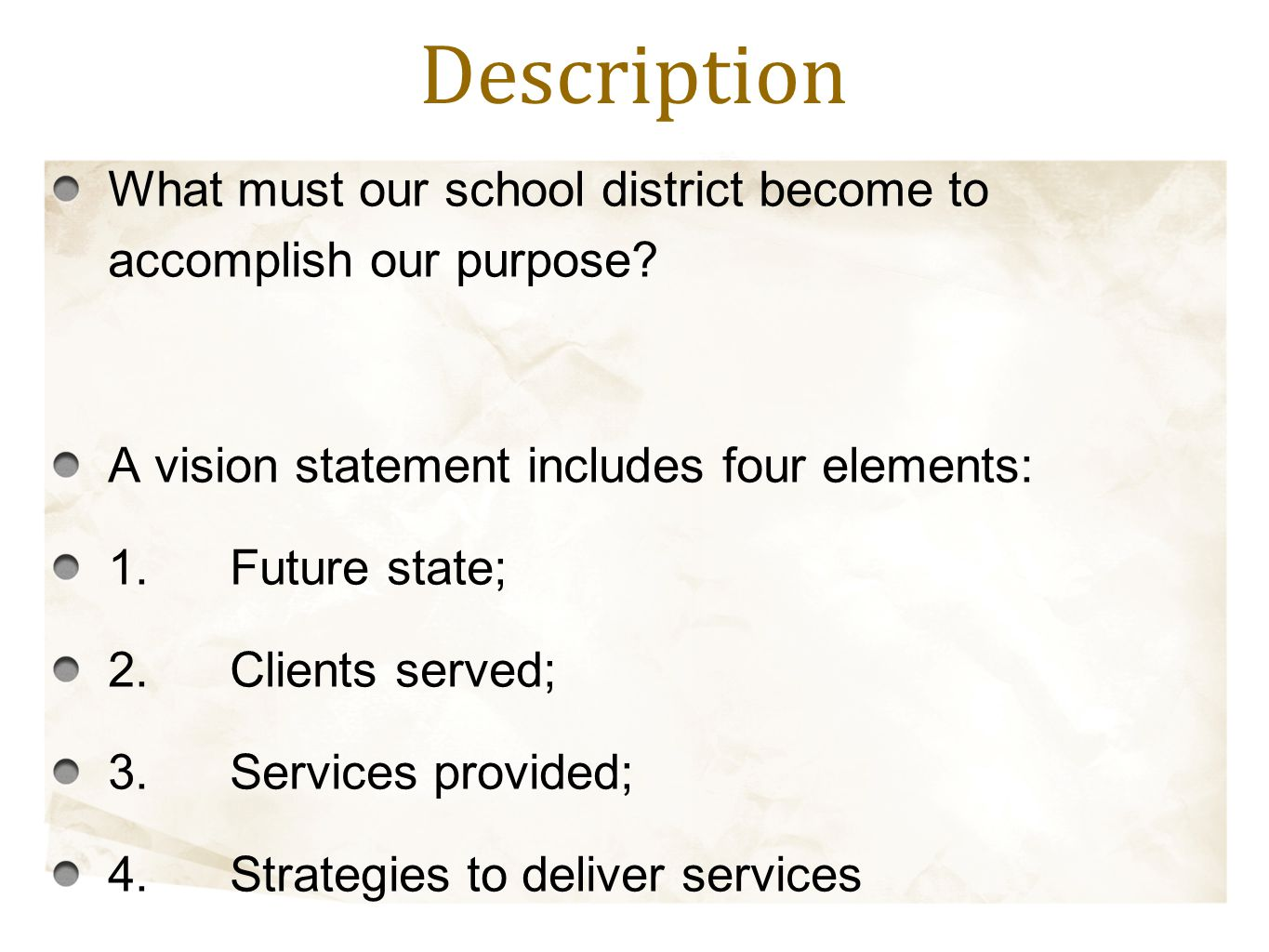 What must our school district become to accomplish our purpose? A vision statement includes four elements: 1.Future state; 2.Clients served; 3.Service