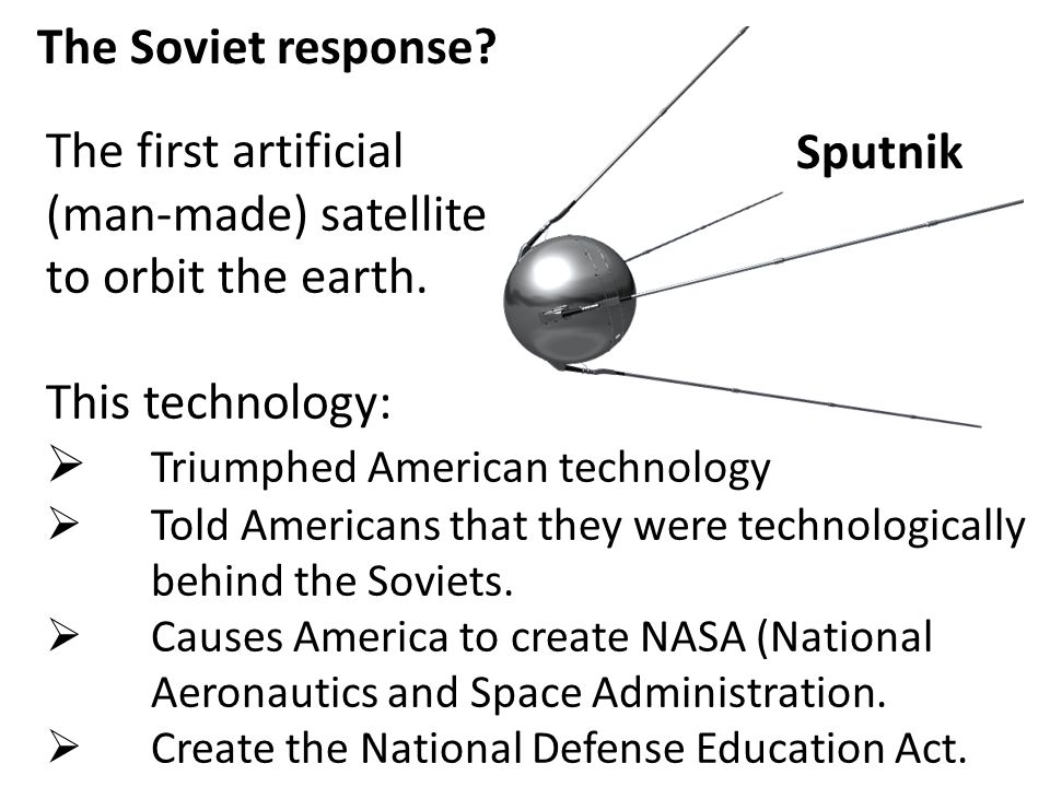 The Soviet response? Sputnik The first artificial (man-made) satellite to orbit the earth. This technology:  Triumphed American technology  Told Ame