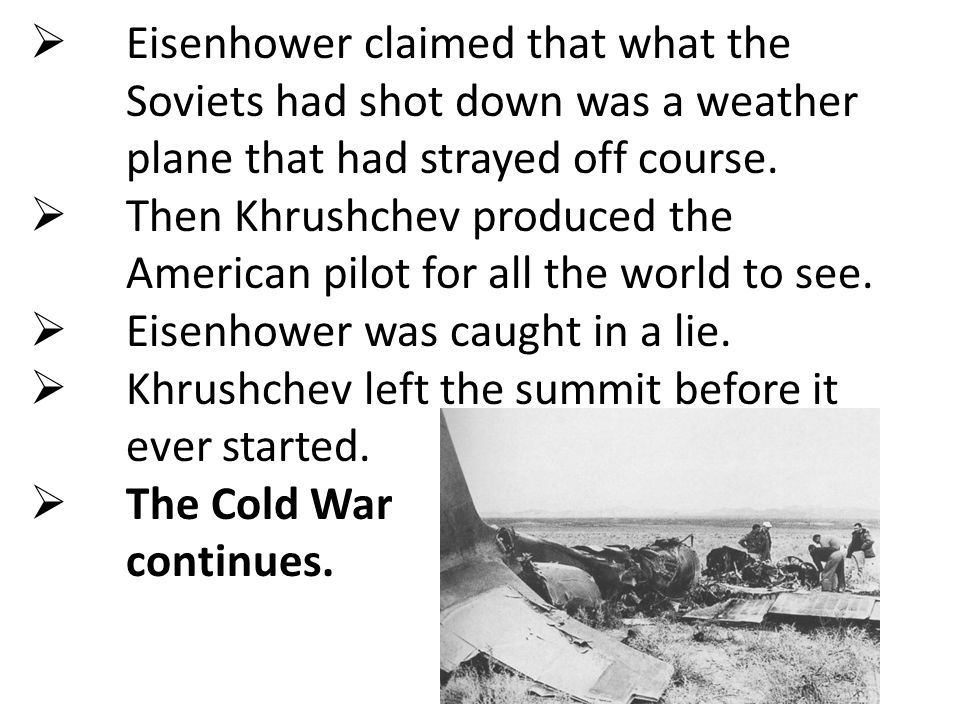  Eisenhower claimed that what the Soviets had shot down was a weather plane that had strayed off course.  Then Khrushchev produced the American pilo