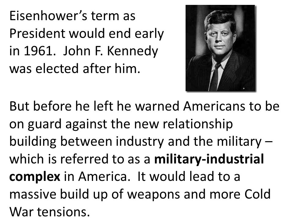 Eisenhower's term as President would end early in 1961. John F. Kennedy was elected after him. But before he left he warned Americans to be on guard a